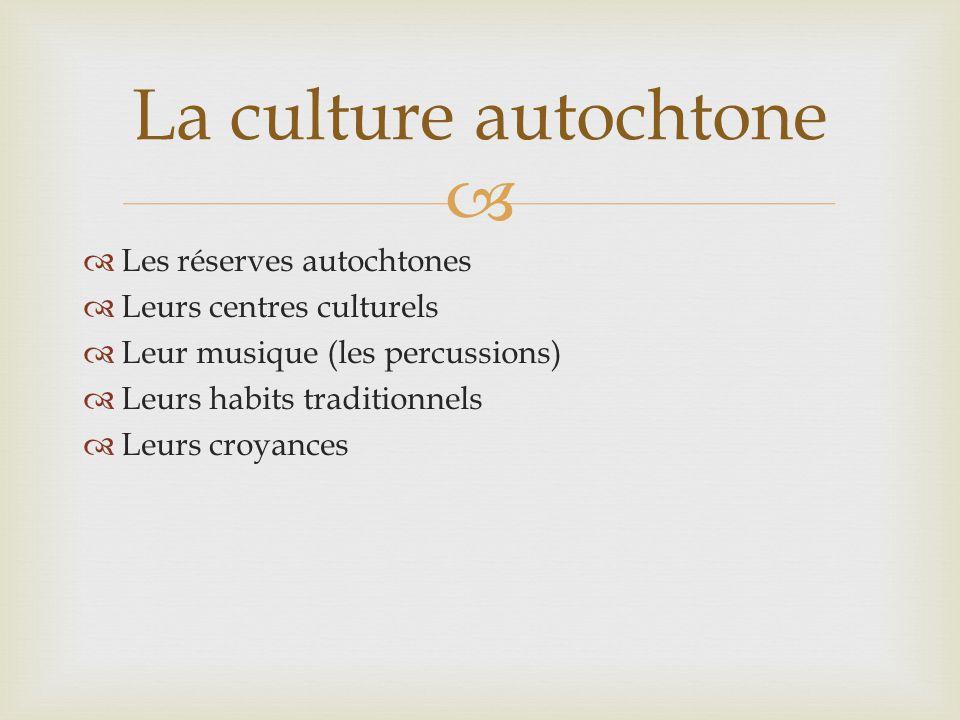 Les réserves autochtones Leurs centres culturels Leur musique (les percussions) Leurs habits traditionnels Leurs croyances La culture autochtone