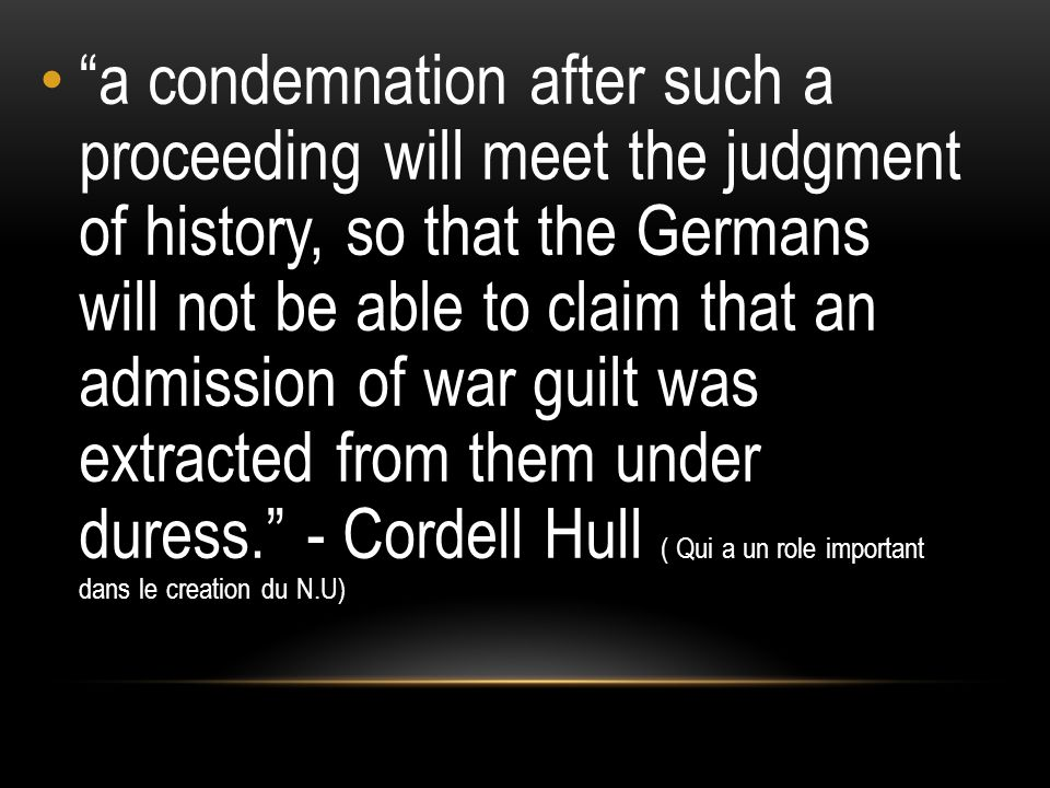a condemnation after such a proceeding will meet the judgment of history, so that the Germans will not be able to claim that an admission of war guilt