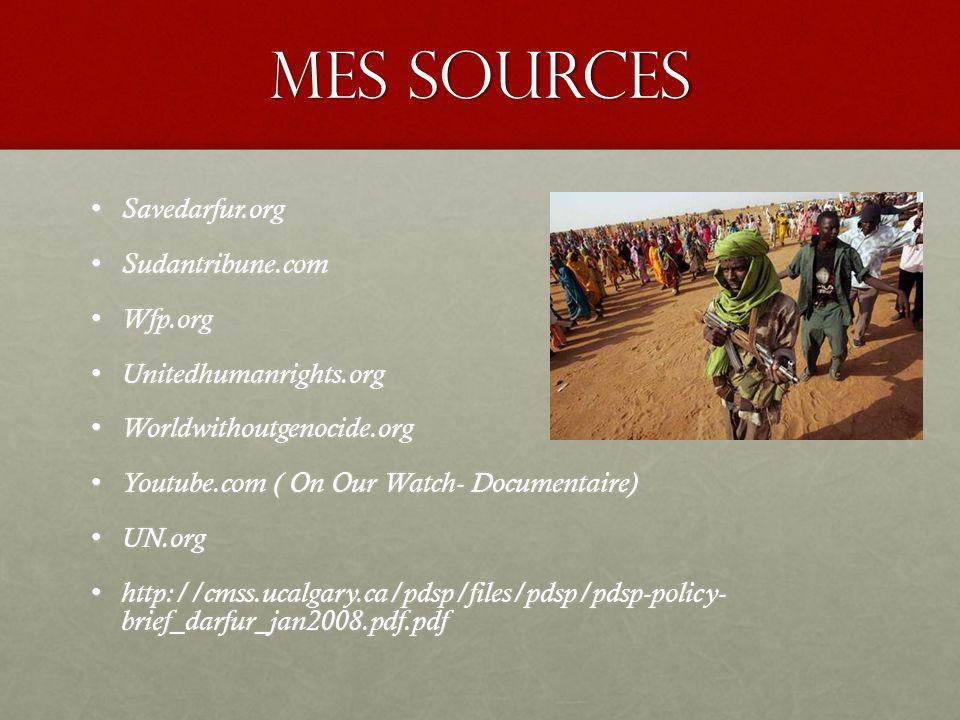 Mes Sources Savedarfur.org Savedarfur.org Sudantribune.com Sudantribune.com Wfp.org Wfp.org Unitedhumanrights.org Unitedhumanrights.org Worldwithoutgenocide.org Worldwithoutgenocide.org Youtube.com ( On Our Watch- Documentaire) Youtube.com ( On Our Watch- Documentaire) UN.org UN.org http://cmss.ucalgary.ca/pdsp/files/pdsp/pdsp-policy- brief_darfur_jan2008.pdf.pdf http://cmss.ucalgary.ca/pdsp/files/pdsp/pdsp-policy- brief_darfur_jan2008.pdf.pdf