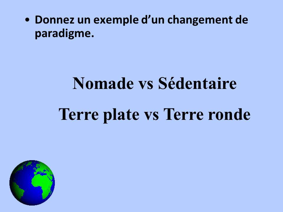 Donnez un exemple dun changement de paradigme. Nomade vs Sédentaire Terre plate vs Terre ronde