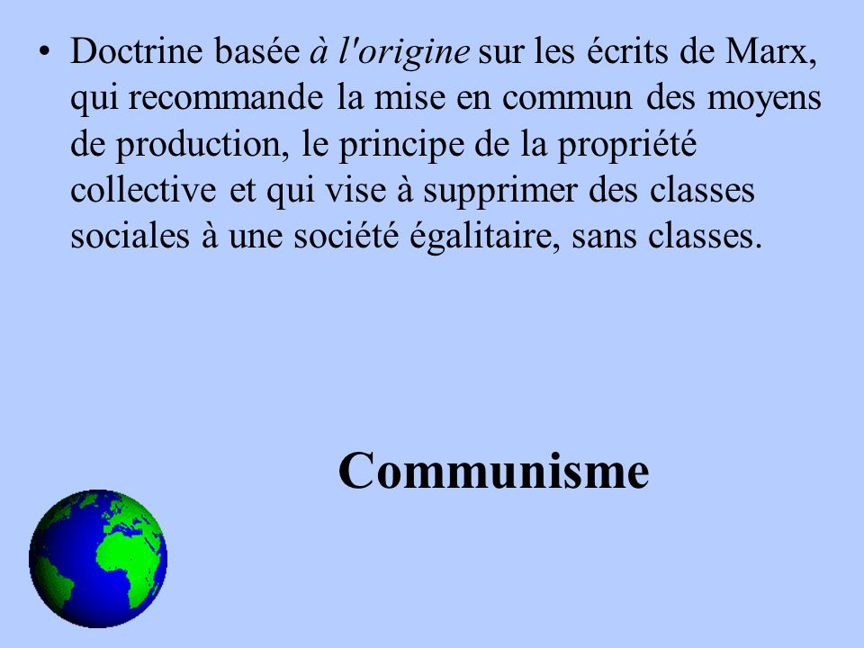 Doctrine basée à l origine sur les écrits de Marx, qui recommande la mise en commun des moyens de production, le principe de la propriété collective et qui vise à supprimer des classes sociales à une société égalitaire, sans classes.