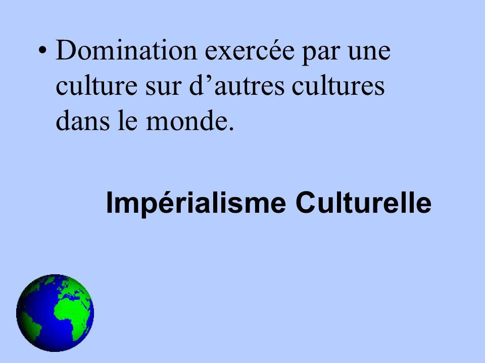 Domination exercée par une culture sur dautres cultures dans le monde. Impérialisme Culturelle