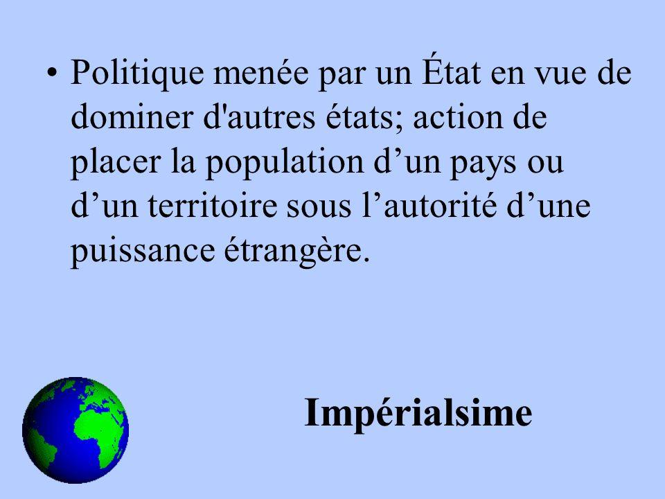 Politique menée par un État en vue de dominer d autres états; action de placer la population dun pays ou dun territoire sous lautorité dune puissance étrangère.