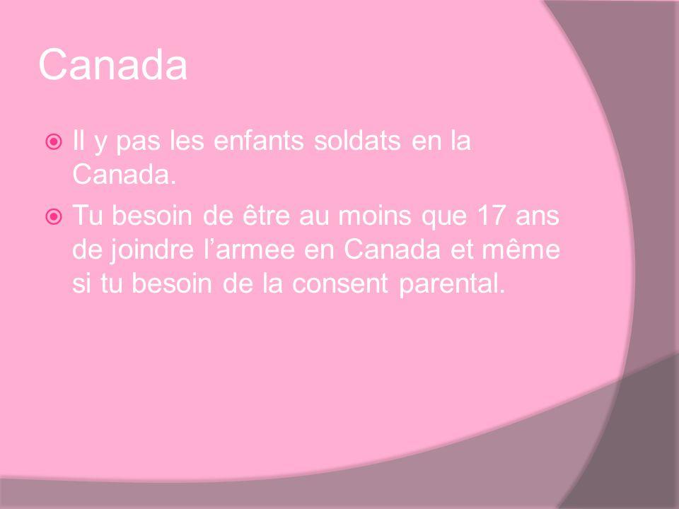Canada Il y pas les enfants soldats en la Canada. Tu besoin de être au moins que 17 ans de joindre larmee en Canada et même si tu besoin de la consent