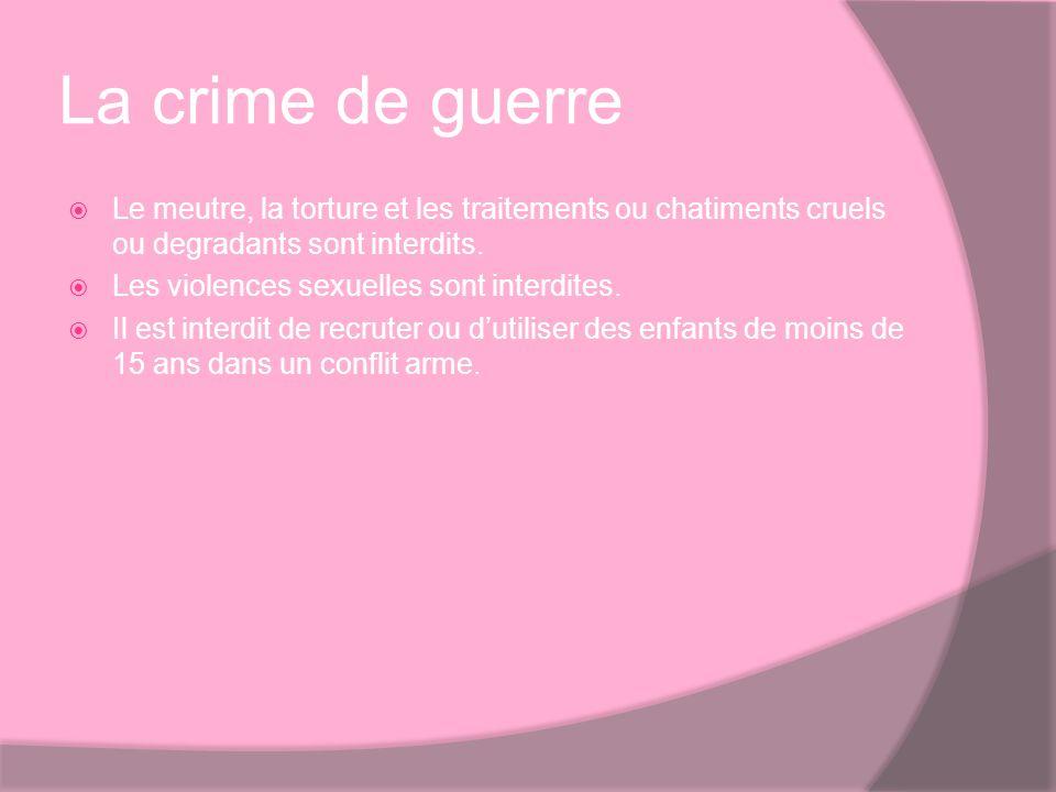 La crime de guerre Le meutre, la torture et les traitements ou chatiments cruels ou degradants sont interdits. Les violences sexuelles sont interdites