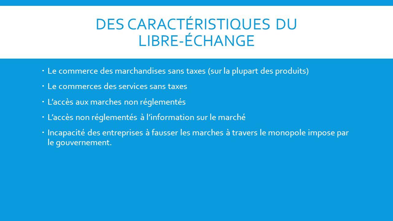 DES CARACTÉRISTIQUES DU LIBRE-ÉCHANGE Le commerce des marchandises sans taxes (sur la plupart des produits) Le commerces des services sans taxes Laccè