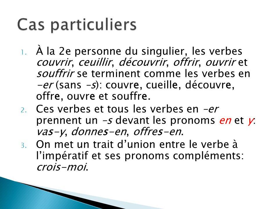 1. À la 2e personne du singulier, les verbes couvrir, ceuillir, découvrir, offrir, ouvrir et souffrir se terminent comme les verbes en -er (sans –s):