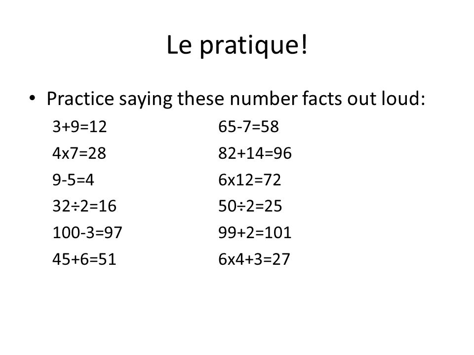 Le pratique! Practice saying these number facts out loud: 3+9=1265-7=58 4x7=2882+14=96 9-5=46x12=72 32÷2=1650÷2=25 100-3=9799+2=101 45+6=516x4+3=27