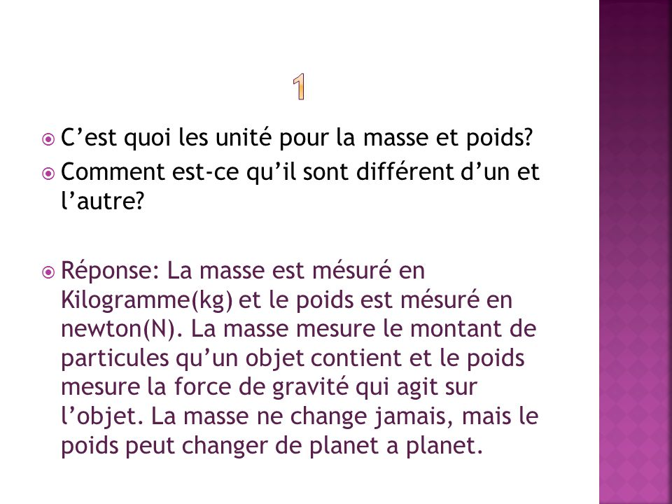 Cest quoi les unité pour la masse et poids? Comment est-ce quil sont différent dun et lautre? Réponse: La masse est mésuré en Kilogramme(kg) et le poi