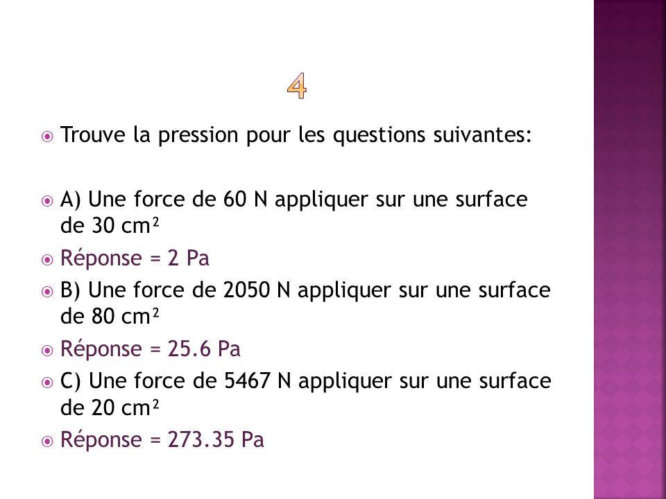 Trouve la pression pour les questions suivantes: A) Une force de 60 N appliquer sur une surface de 30 cm² Réponse = 2 Pa B) Une force de 2050 N appliq