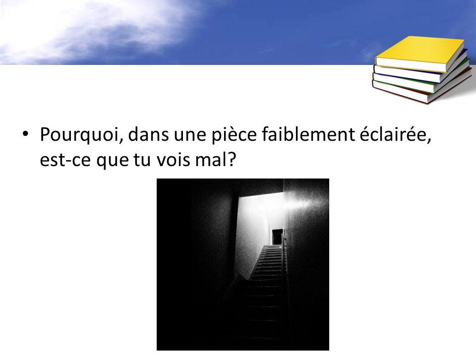 Pourquoi, dans une pièce faiblement éclairée, est-ce que tu vois mal?