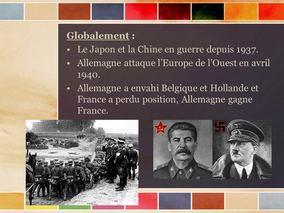 Globalement : Le Japon et la Chine en guerre depuis 1937. Allemagne attaque lEurope de lOuest en avril 1940. Allemagne a envahi Belgique et Hollande e