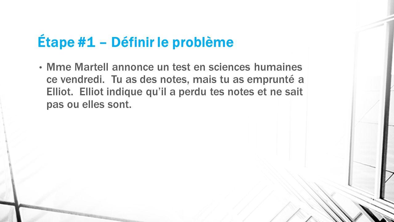 Étape #1 – Définir le problème Mme Martell annonce un test en sciences humaines ce vendredi. Tu as des notes, mais tu as emprunté a Elliot. Elliot ind