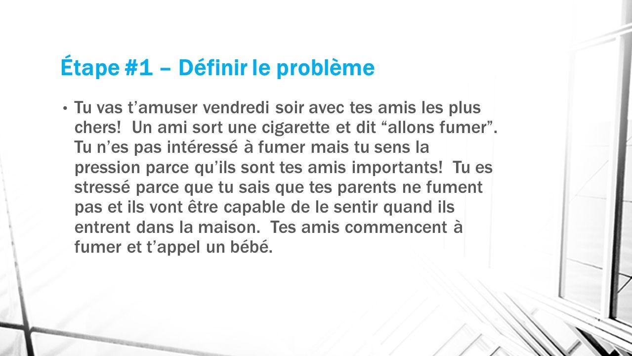 Étape #1 – Définir le problème Tu vas tamuser vendredi soir avec tes amis les plus chers! Un ami sort une cigarette et dit allons fumer. Tu nes pas in