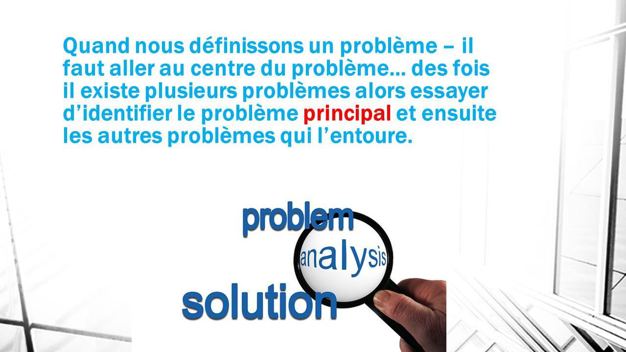 Quand nous définissons un problème – il faut aller au centre du problème… des fois il existe plusieurs problèmes alors essayer didentifier le problème