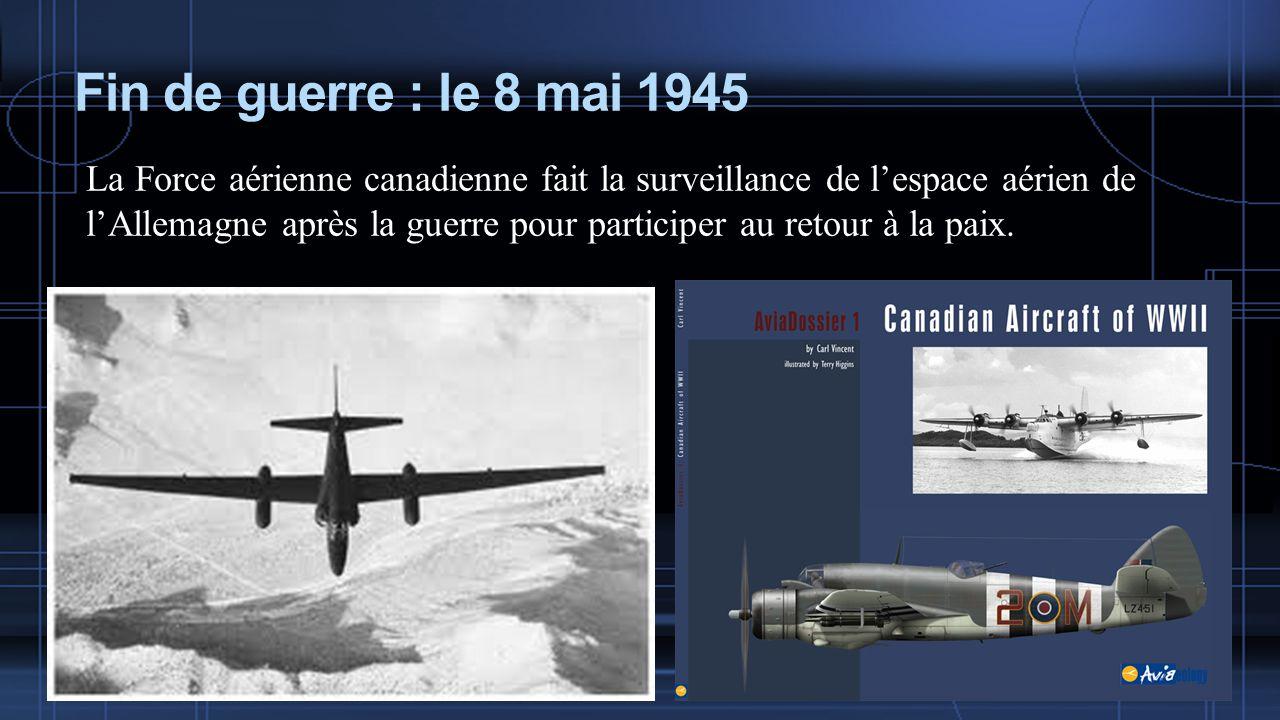 Fin de guerre : le 8 mai 1945 La Force aérienne canadienne fait la surveillance de lespace aérien de lAllemagne après la guerre pour participer au retour à la paix.