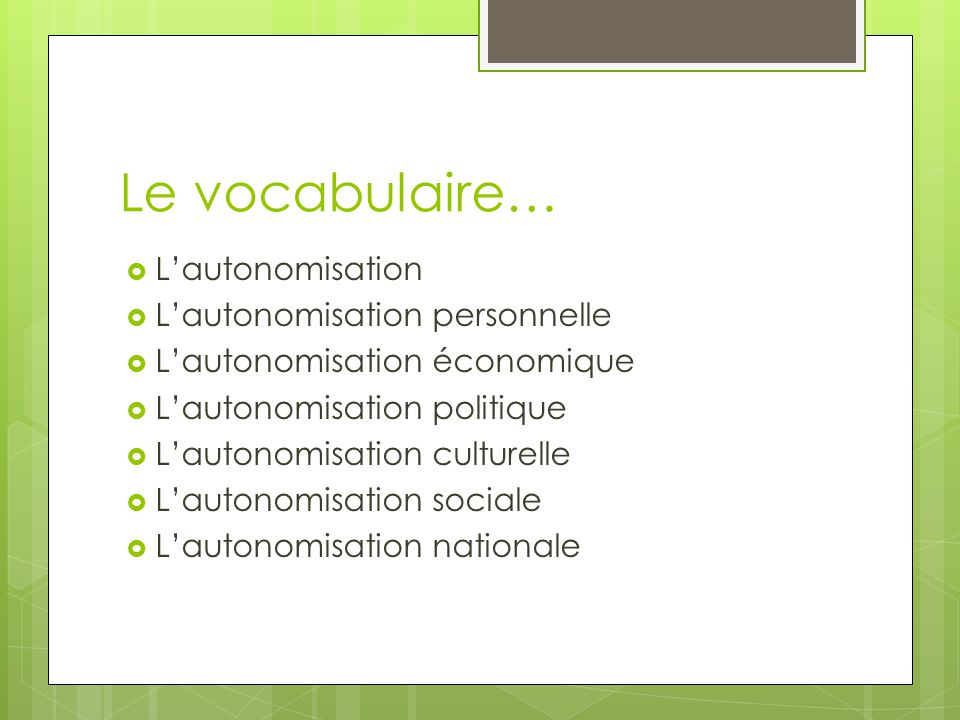 Le vocabulaire… Lautonomisation Lautonomisation personnelle Lautonomisation économique Lautonomisation politique Lautonomisation culturelle Lautonomis