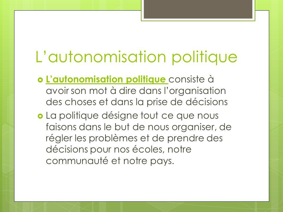 Lautonomisation politique Lautonomisation politique consiste à avoir son mot à dire dans lorganisation des choses et dans la prise de décisions La pol
