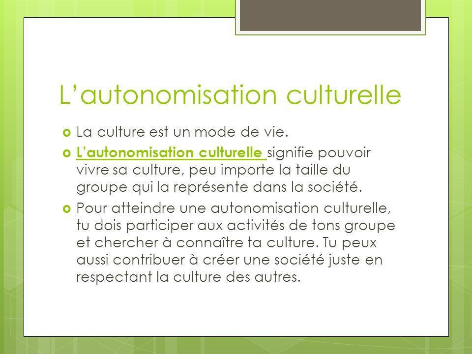 Lautonomisation culturelle La culture est un mode de vie. Lautonomisation culturelle signifie pouvoir vivre sa culture, peu importe la taille du group