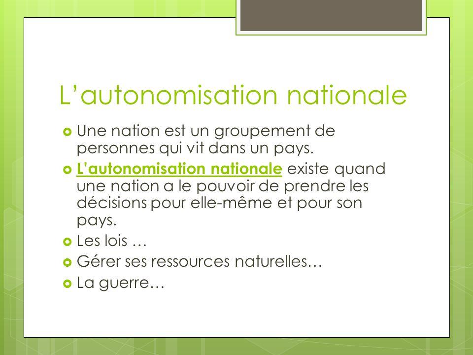 Lautonomisation nationale Une nation est un groupement de personnes qui vit dans un pays. Lautonomisation nationale existe quand une nation a le pouvo