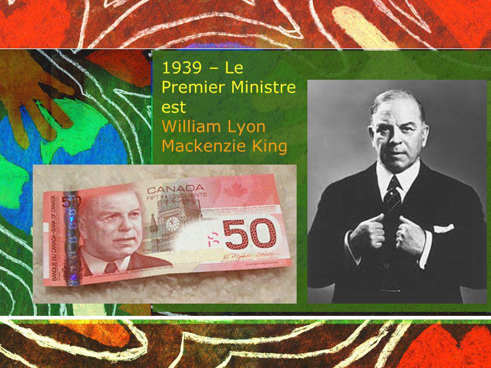 1939 – Le Premier Ministre est William Lyon Mackenzie King