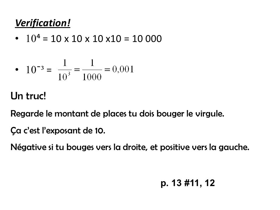 Verification! 10 = 10 x 10 x 10 x10 = 10 000 10 ¯ ³ = Un truc! Regarde le montant de places tu dois bouger le virgule. Ça cest lexposant de 10. Négati
