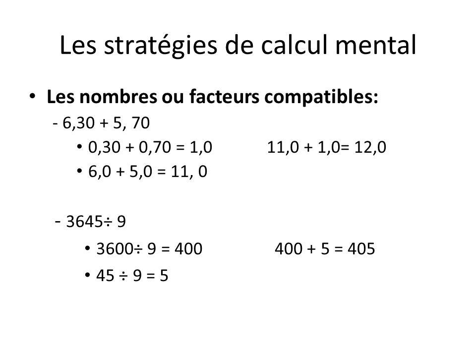 Les stratégies de calcul mental Les nombres ou facteurs compatibles: - 6,30 + 5, 70 0,30 + 0,70 = 1,011,0 + 1,0= 12,0 6,0 + 5,0 = 11, 0 - 3645÷ 9 3600