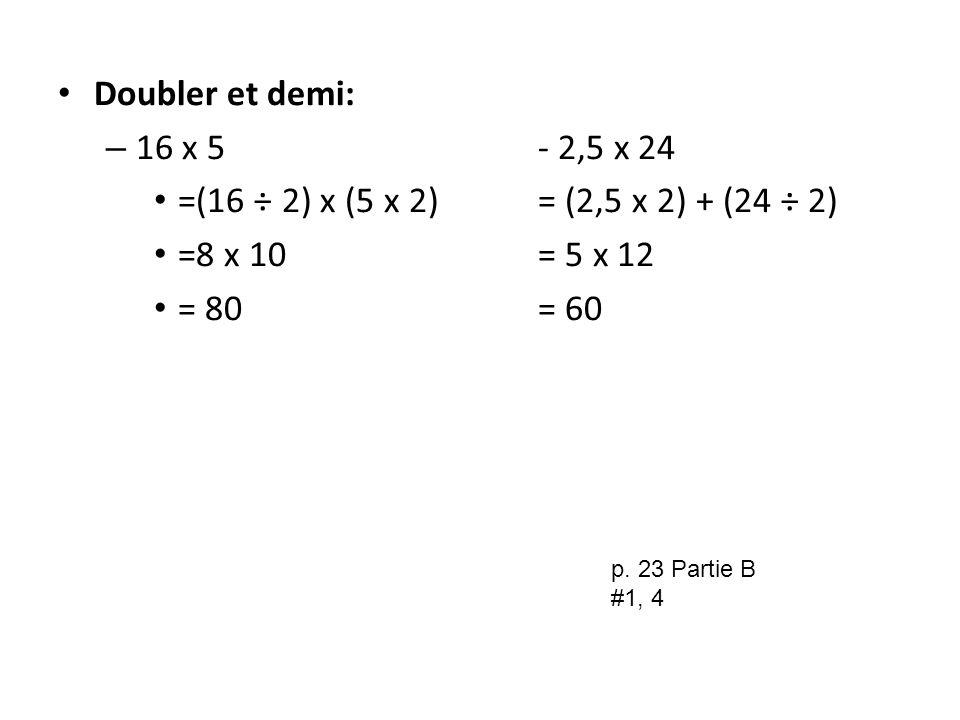 Doubler et demi: – 16 x 5- 2,5 x 24 =(16 ÷ 2) x (5 x 2)= (2,5 x 2) + (24 ÷ 2) =8 x 10= 5 x 12 = 80= 60 p. 23 Partie B #1, 4