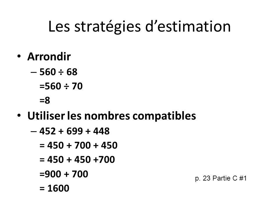 Les stratégies destimation Arrondir – 560 ÷ 68 =560 ÷ 70 =8 Utiliser les nombres compatibles – 452 + 699 + 448 = 450 + 700 + 450 = 450 + 450 +700 =900