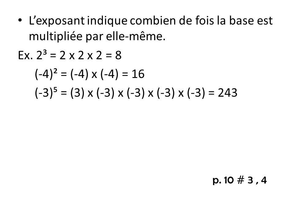 Lexposant indique combien de fois la base est multipliée par elle-même. Ex. 2³ = 2 x 2 x 2 = 8 (-4)² = (-4) x (-4) = 16 (-3) = (3) x (-3) x (-3) x (-3