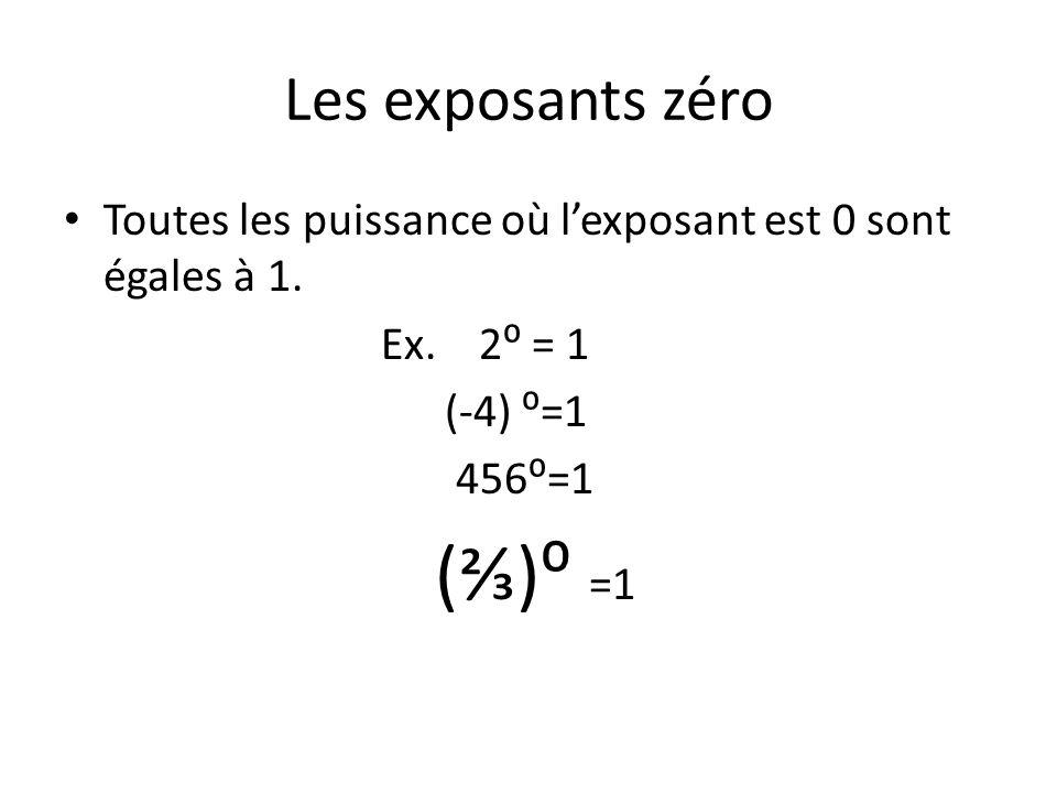 Les exposants zéro Toutes les puissance où lexposant est 0 sont égales à 1. Ex. 2 = 1 (-4) =1 456=1 () =1