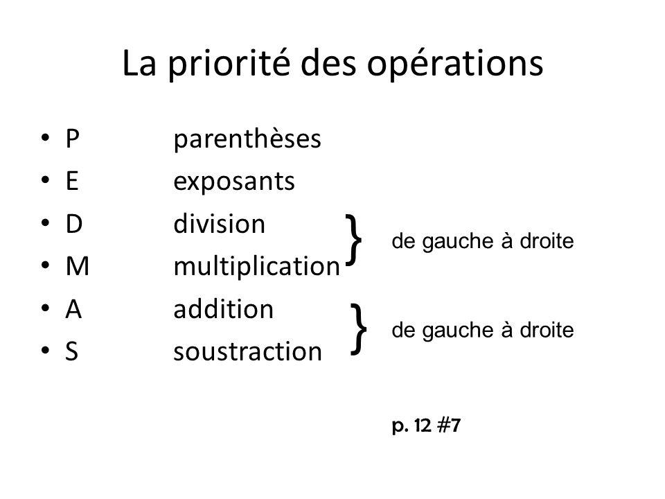 La priorité des opérations P parenthèses Eexposants Ddivision Mmultiplication Aaddition Ssoustraction } } de gauche à droite p. 12 #7
