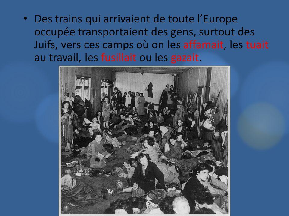 Des trains qui arrivaient de toute lEurope occupée transportaient des gens, surtout des Juifs, vers ces camps où on les affamait, les tuait au travail