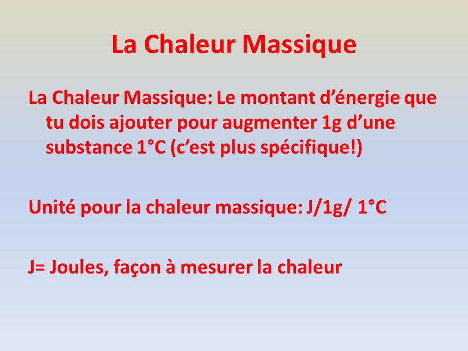 La Chaleur Massique La Chaleur Massique: Le montant dénergie que tu dois ajouter pour augmenter 1g dune substance 1°C (cest plus spécifique!) Unité pour la chaleur massique: J/1g/ 1°C J= Joules, façon à mesurer la chaleur