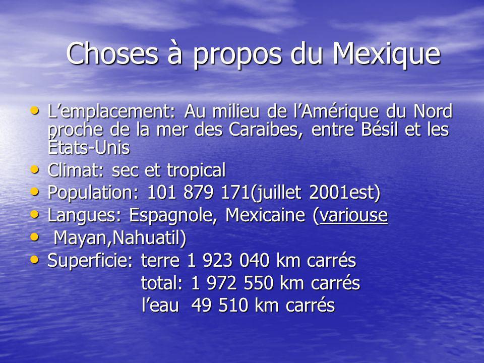 Choses à propos du Mexique Lemplacement: Au milieu de lAmérique du Nord proche de la mer des Caraibes, entre Bésil et les États-Unis Lemplacement: Au milieu de lAmérique du Nord proche de la mer des Caraibes, entre Bésil et les États-Unis Climat: sec et tropical Climat: sec et tropical Population: 101 879 171(juillet 2001est) Population: 101 879 171(juillet 2001est) Langues: Espagnole, Mexicaine (variouse Langues: Espagnole, Mexicaine (variouse Mayan,Nahuatil) Mayan,Nahuatil) Superficie: terre 1 923 040 km carrés Superficie: terre 1 923 040 km carrés total: 1 972 550 km carrés total: 1 972 550 km carrés leau 49 510 km carrés leau 49 510 km carrés