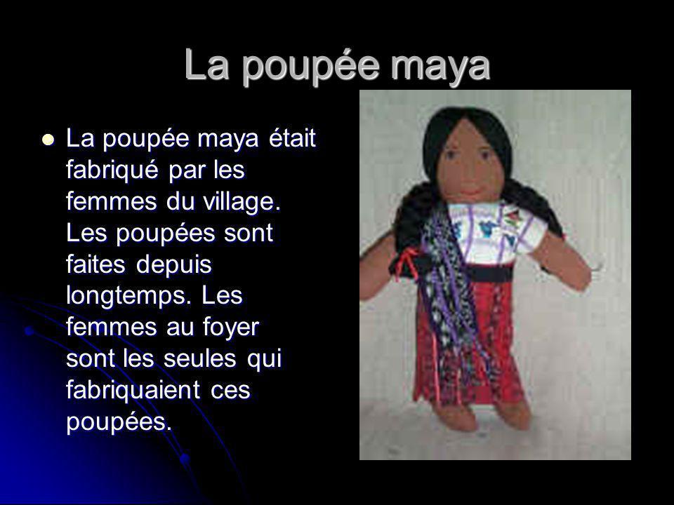 La poupée maya La poupée maya était fabriqué par les femmes du village.