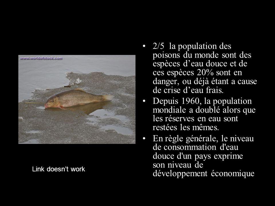 2/5 la population des poisons du monde sont des espèces deau douce et de ces espèces 20% sont en danger, ou déjà étant a cause de crise deau frais. De