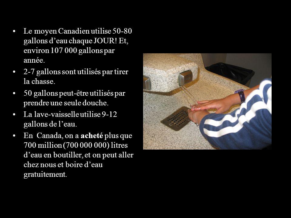 Le moyen Canadien utilise 50-80 gallons deau chaque JOUR! Et, environ 107 000 gallons par année. 2-7 gallons sont utilisés par tirer la chasse. 50 gal