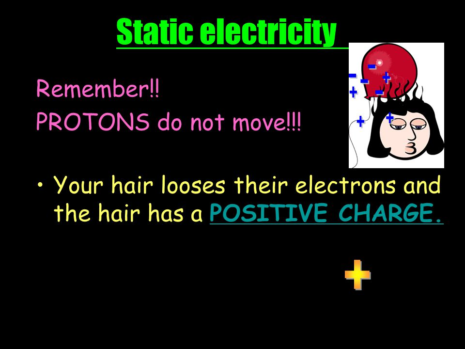 Static electricity Before rubbing the balloon in your hair, the two objects (your body and the balloon) are neutral (the quantity of protons are equal