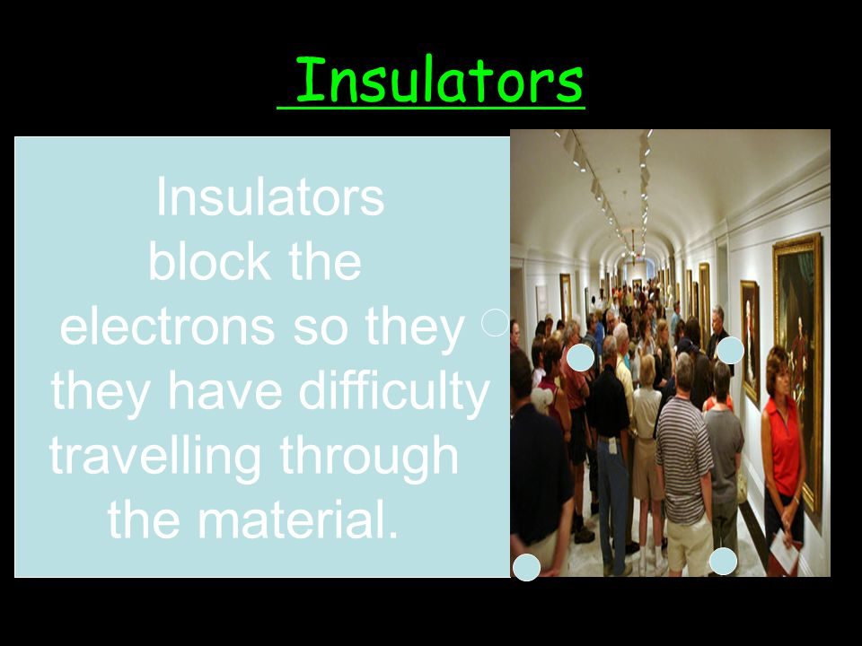 Insulators An insulator is a material that does not allow electrical currants to travel easily through it.