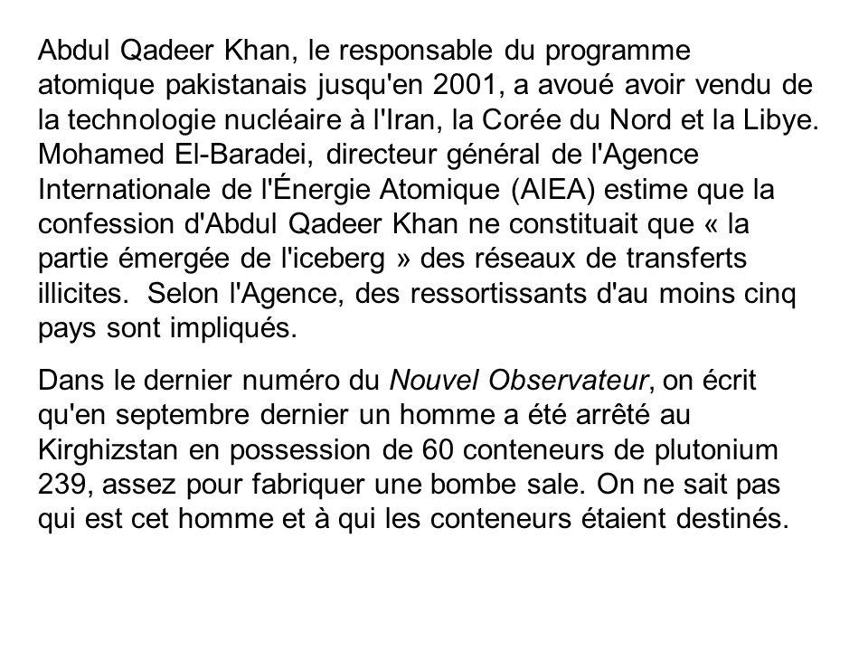 Abdul Qadeer Khan, le responsable du programme atomique pakistanais jusqu'en 2001, a avoué avoir vendu de la technologie nucléaire à l'Iran, la Corée