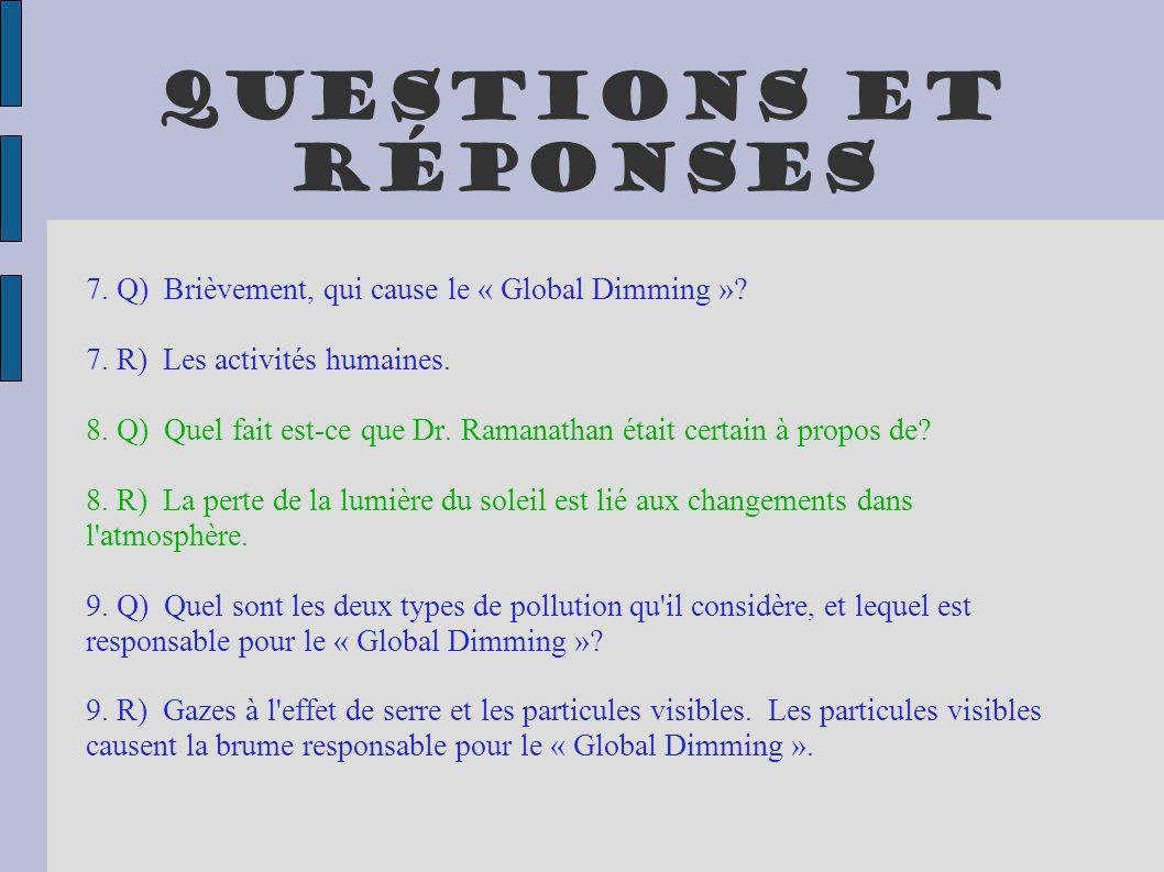 Questions et réponses 7. Q) Brièvement, qui cause le « Global Dimming »? 7. R) Les activités humaines. 8. Q) Quel fait est-ce que Dr. Ramanathan était