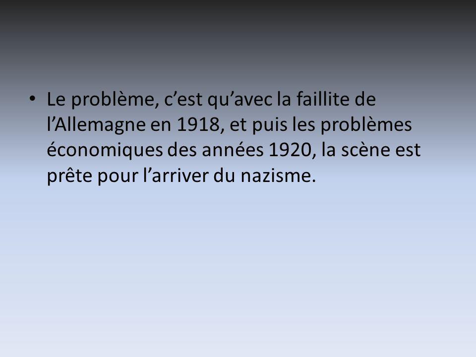 Le problème, cest quavec la faillite de lAllemagne en 1918, et puis les problèmes économiques des années 1920, la scène est prête pour larriver du nazisme.