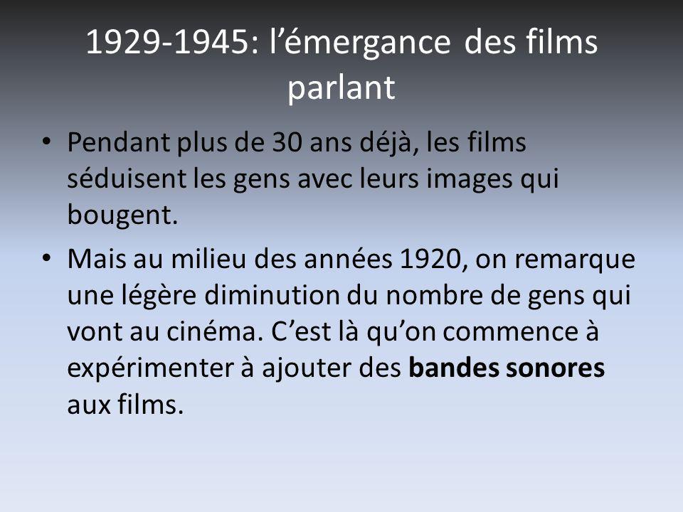 1929-1945: lémergance des films parlant Pendant plus de 30 ans déjà, les films séduisent les gens avec leurs images qui bougent.