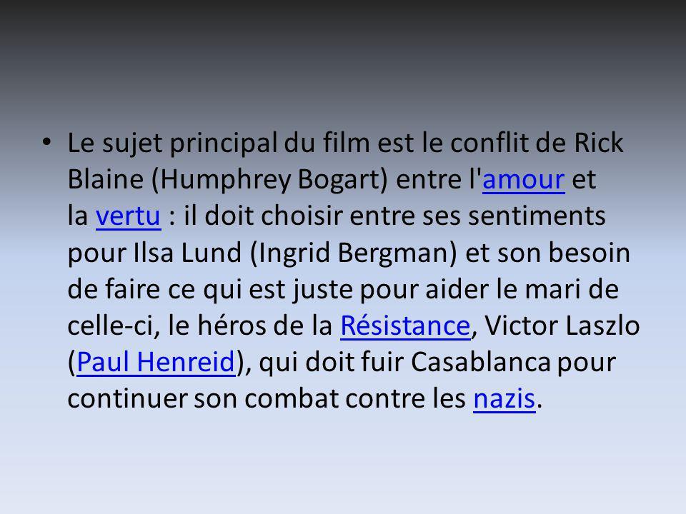 Le sujet principal du film est le conflit de Rick Blaine (Humphrey Bogart) entre l amour et la vertu : il doit choisir entre ses sentiments pour Ilsa Lund (Ingrid Bergman) et son besoin de faire ce qui est juste pour aider le mari de celle-ci, le héros de la Résistance, Victor Laszlo (Paul Henreid), qui doit fuir Casablanca pour continuer son combat contre les nazis.amourvertuRésistancePaul Henreidnazis