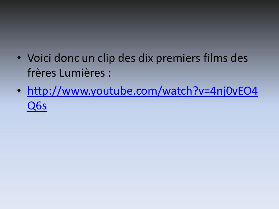 Voici donc un clip des dix premiers films des frères Lumières : http://www.youtube.com/watch v=4nj0vEO4 Q6s http://www.youtube.com/watch v=4nj0vEO4 Q6s