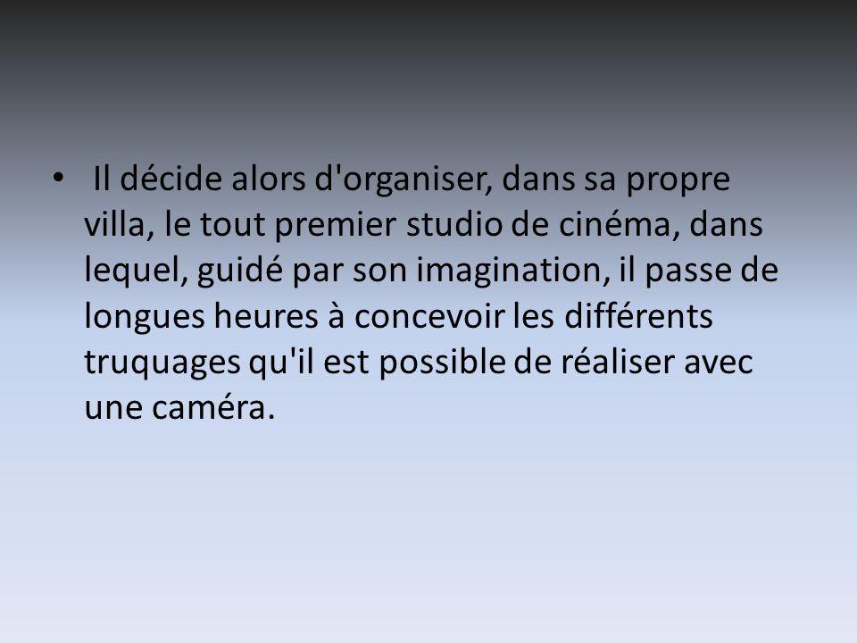 Il décide alors d organiser, dans sa propre villa, le tout premier studio de cinéma, dans lequel, guidé par son imagination, il passe de longues heures à concevoir les différents truquages qu il est possible de réaliser avec une caméra.