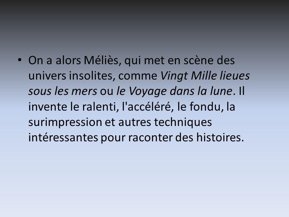 On a alors Méliès, qui met en scène des univers insolites, comme Vingt Mille lieues sous les mers ou le Voyage dans la lune.
