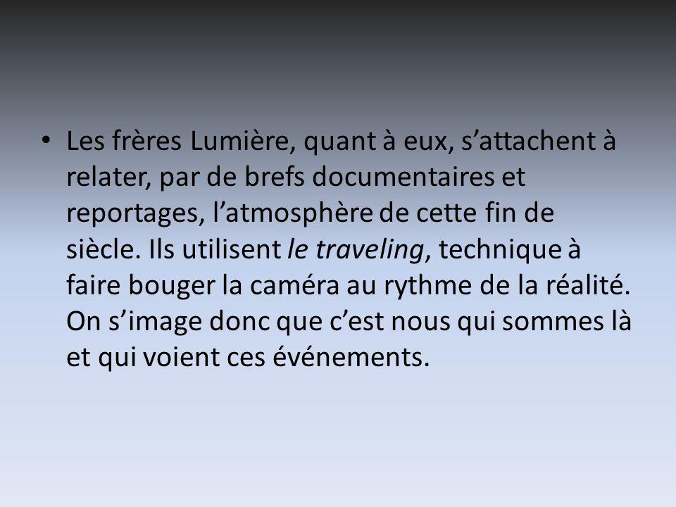 Les frères Lumière, quant à eux, sattachent à relater, par de brefs documentaires et reportages, latmosphère de cette fin de siècle. Ils utilisent le