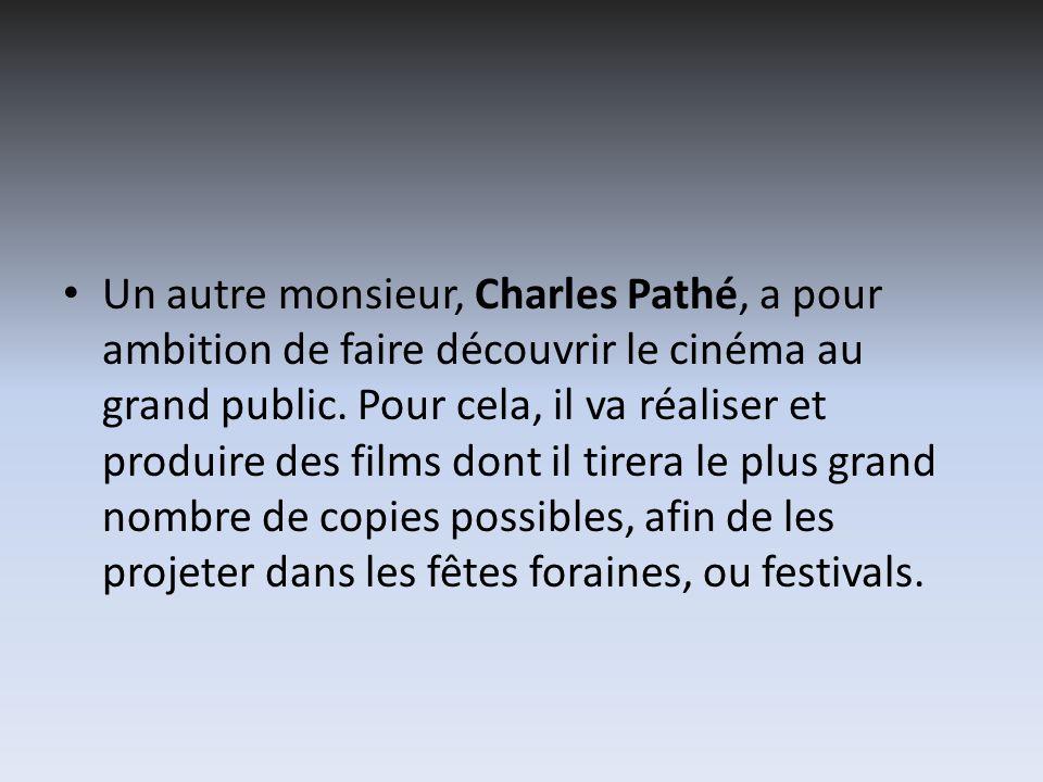 Un autre monsieur, Charles Pathé, a pour ambition de faire découvrir le cinéma au grand public. Pour cela, il va réaliser et produire des films dont i